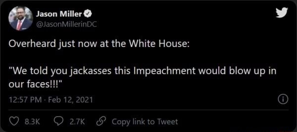 JasonMillerinDC Overheard just now at the White House  We told you jackasses this Impeachment would blow up in our faces PM Feb 12, 2021 DD  and  Copylink to Tweet memes