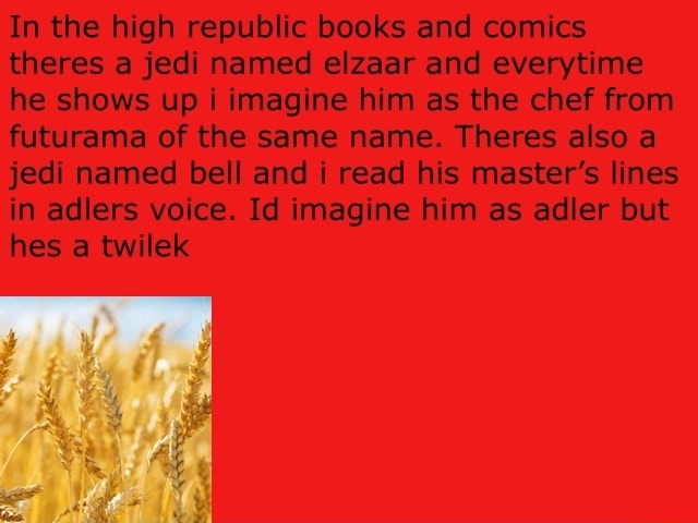 In the high republic books and comics theres a jedi named elzaar and me he shows up i imagine him as the chef from futurama of the same name. Theres also a jedi named bell and i read his master's lines in adlers voice. Id imagine him as adler but hes a twilek meme