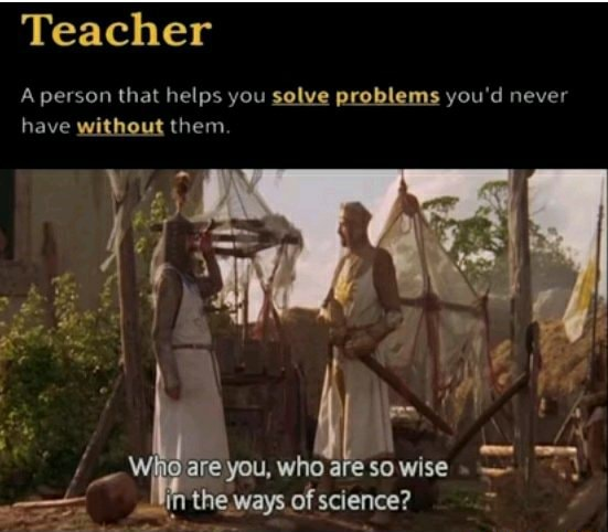 Teacher A person that helps you solve problems you'd never have without them.  Wh are you, who are so wise in ways of science memes