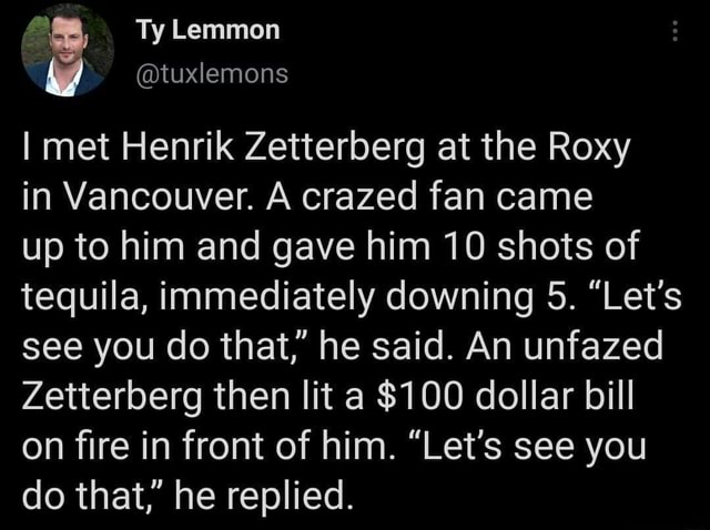Ty Lemmon tuxlemons I met Henrik Zetterberg at the Roxy in Vancouver. A crazed fan came up to him and gave him 10 shots of tequila, immediately downing 5. Let's see you do that, he said. An unfazed Zetterberg then lit a $100 dollar bill on fire in front of him. Let's see you do that, he replied memes