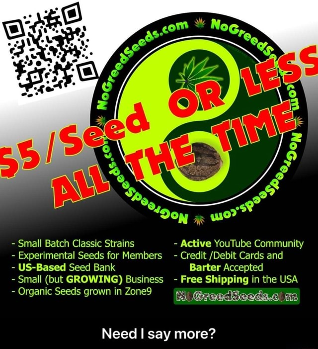 Small Batch Classic Strains  Active YouTube Community  Experimental Seeds for Member  Credit Debit Cards and  US Based Seed Bank Barter Accepted  Small but GROWING Business  Free Shipping in the USA  Organic Seeds grown in Zone9 Need I say more  Need I say more memes