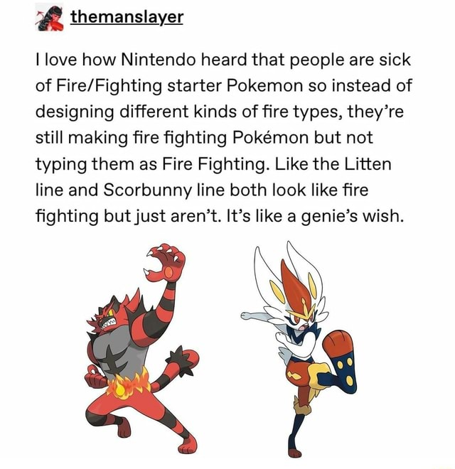 I love how Nintendo heard that people are sick of starter Pokemon so instead of designing different kinds of fire types, they're still making fire fighting Pokmon but not typing them as Fire Fighting. Like the Litten line and Scorbunny line both look like fire fighting but just aren't. It's like a genie's wish memes
