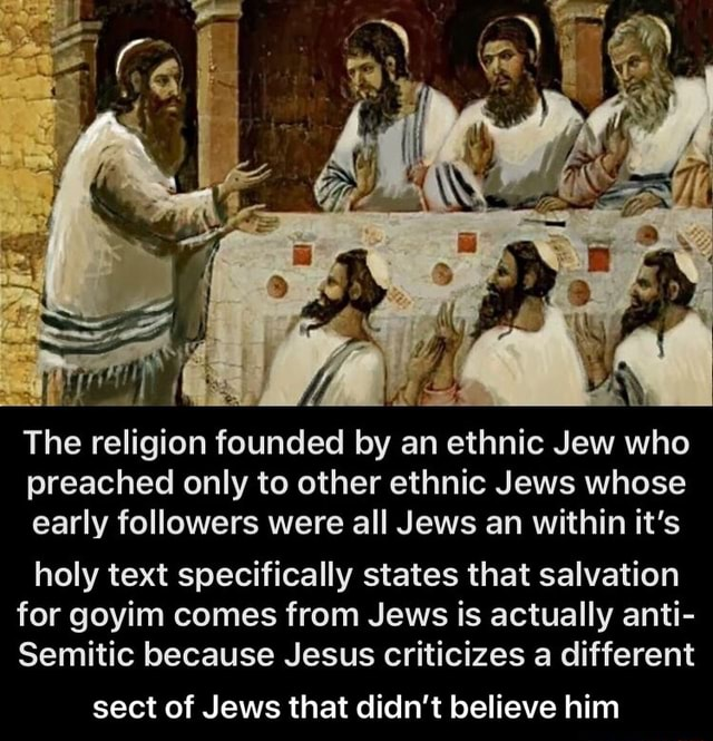 The religion founded by an ethnic Jew who preached only to other ethnic Jews whose early followers were all Jews an within it's holy text specifically states that salvation for goyim comes from Jews is actually anti Semitic because Jesus criticizes a different sect of Jews that didn't believe him  sect of Jews that didn't believe him memes