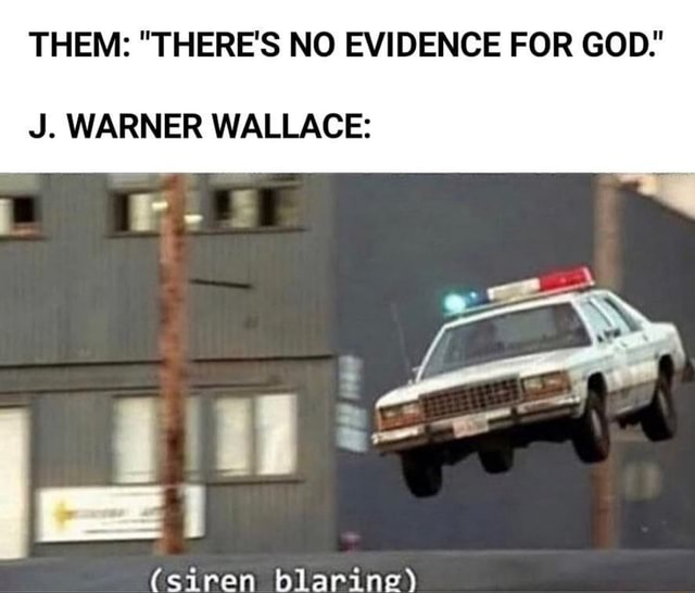 THEM  THERE'S NO EVIDENCE FOR GOD  J. WARNER WALLACE  siren blaring meme