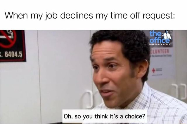 When my job declines my time off request Oh, so you think it's a choice meme