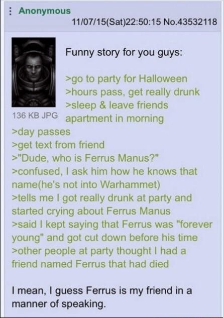 Anonymous 50 No 43532118 Funny story for you guys  go to party for Halloween hours pass, get really drunk sleep  and  leave friends 136 KB JPG apartment in morning day passes get text from friend  Dude, who is Ferrus Manus  confused, I ask him how he knows that not into Warhammet  tells me I got really drunk at party and started crying about Ferrus Manus said I kept saying that Ferrus was forever young and got cut down before his time other people at party thought I had a friend named Ferrus that had died mean, I guess Ferrus is my friend in a manner of speaking memes