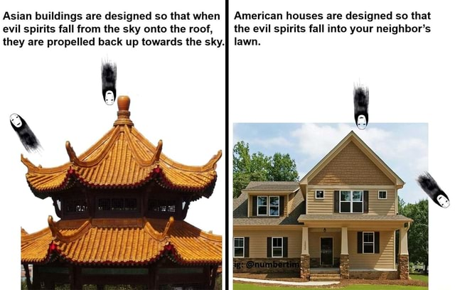 Asian buildings are designed so that when American houses are designed so that evil spirits fall from the sky onto the roof, II the evil spirits fall into your neighbor's they are propelled back up towards the sky.} lawn meme