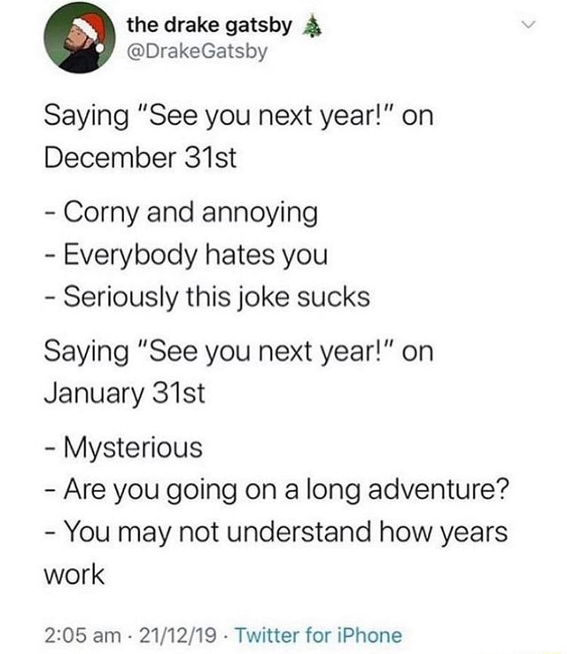 The drake Saying See you next year  on December 31st  Corny and annoying  Everybody hates you  Seriously this joke sucks Saying See you next year  on January 31st  Mysterious  Are you going on a long adventure  You may not understand how years work OR am Twitter for iPhone memes