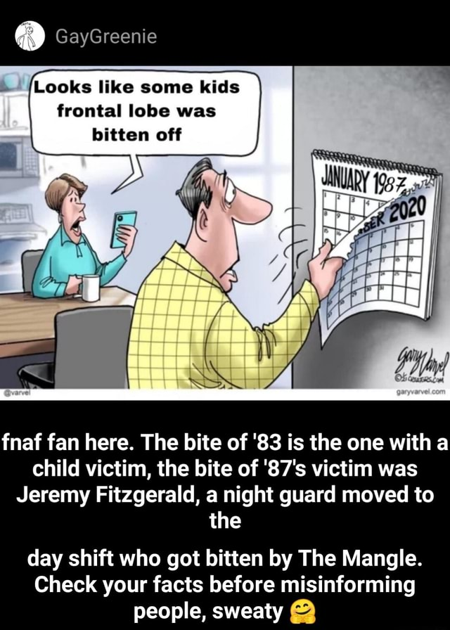 GayGreenie Looks like some kids frontal lobe was bitten off fnaf fan here. The bite of 83 is the one with child victim, the bite of 87's victim was Jeremy Fitzgerald, a night guard moved to the day shift who got bitten by The Mangle. Check your facts before misinforming people, sweaty  day shift who got bitten by The Mangle. Check your facts before misinforming people, sweaty  memes