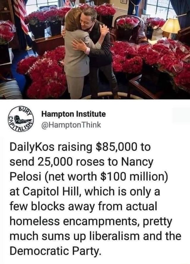 Hampton Institute HamptonThink DailyKos raising $85,000 to send 25,000 roses to Nancy Pelosi net worth $100 million at Capitol Hill, which is only a few blocks away from actual homeless encampments, pretty much sums up liberalism and the Democratic Party memes
