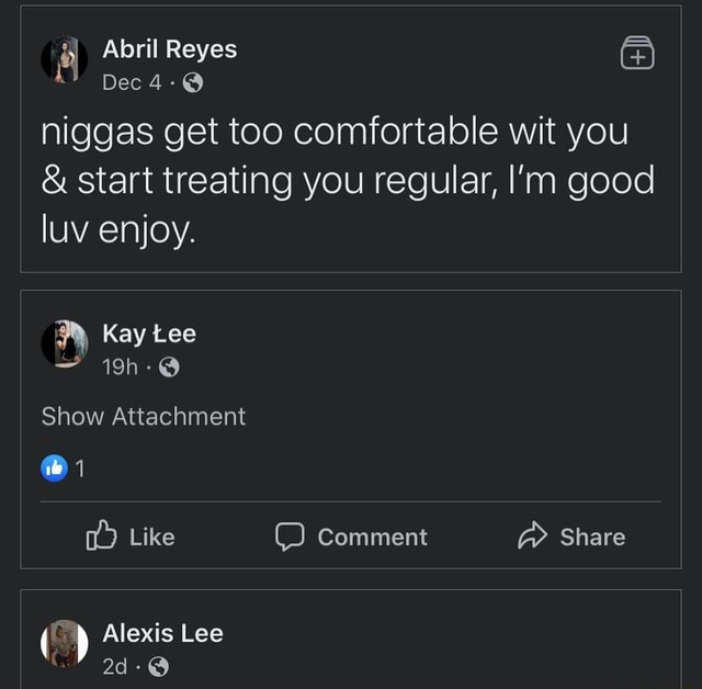 Niggas get too comfortable wit you start treating you regular, good luv enjoy. Kay Lee Show Attachment  1 Like Comment Share Alexis Lee memes