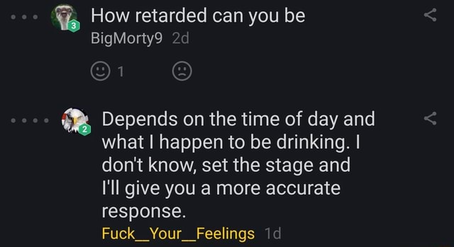 How retarded can you be BigMorty9 Depends on the time of day and what happen to be drinking. I do not know, set the stage and I'll give you a more accurate response. Fuck Your Feelings memes