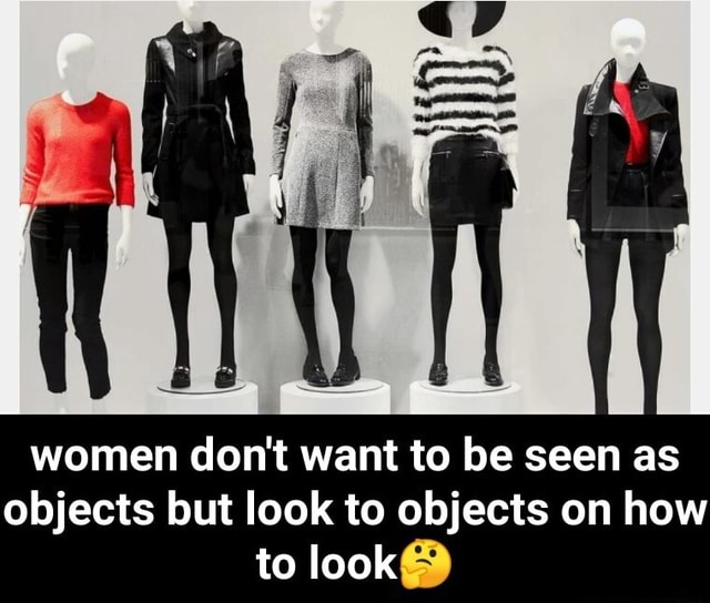 Women do not want to be seen as objects but look to objects on how to look  women do not want to be seen as objects but look to objects on how to look memes