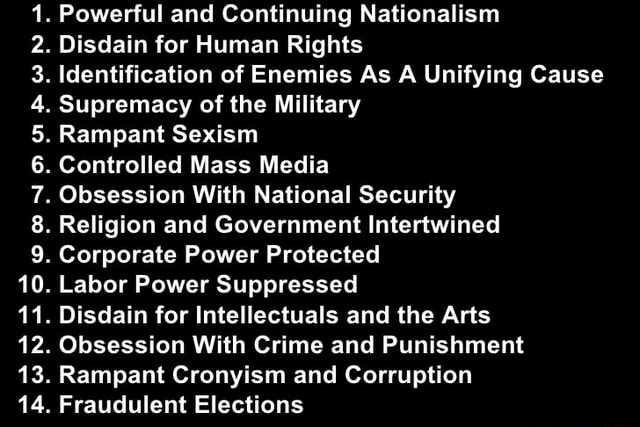 Powerful and Continuing Nationalism Disdain for Human Rights Identification of Enemies As A Unifying Cause Supremacy of the Military Rampant Sexism Controlled Mass Media. Obsession With National Security Religion and Government Intertwined. Corporate Power Protected. Labor Power Suppressed. Disdain for Intellectuals and the Arts. Obsession With Crime and Punishment. Rampant Cronyism and Corruption GA. Fraudulent Elections memes