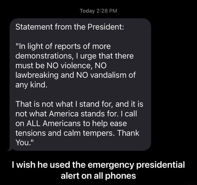 Today PM Statement from the President In light of reports of more demonstrations, I urge that there must be NO violence, NO lawbreaking and NO vandalism of any kind. That is not what I stand for, and it is not what America stands for. I call on ALL Americans to help ease tensions and calm tempers. Thank You. I wish he used the emergency presidential alert on all phones I wish he used the emergency presidential alert on all phones memes