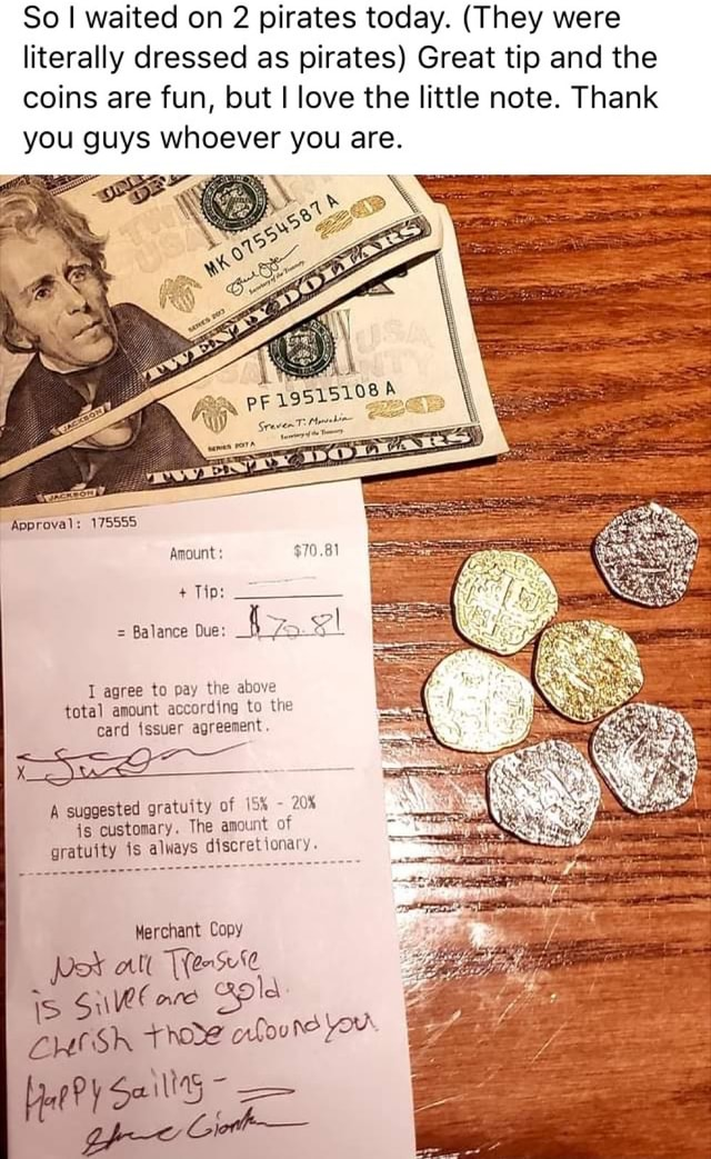 So I waited on 2 pirates today. They were literally dressed as pirates Great tip and the coins are fun, but I love the little note. Thank you guys whoever you are. Approval 175555 Amount $70.81 Tip Balance Que 4 agree to pay the above total amount according to the card issuer agreement. suggested gratuity of 20% is customary. The amount of gratuity is always discretionary. Merchant Copy Pork all erse is Suletare ople CHeSH The orfoune You ge Cih memes