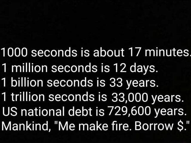 1000 seconds is about 17 minutes 1 million seconds is 12 days. 1 billion seconds is 33 years. 1 trillion seconds is 33,000 years. US national debt is 729,600 years. Mankind, Me make fire. Borrow SS. memes