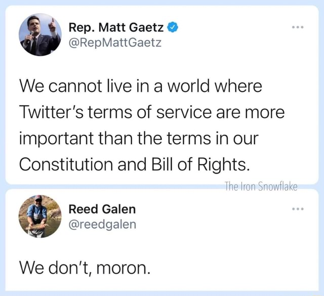 Rep. Matt RepMattGaetz We cannot live in a world where Twitter's terms of service are more important than the terms in our Constitution and Bill of Rights. The ron Snowflake Reed Galen reedgalen We do not, moron memes
