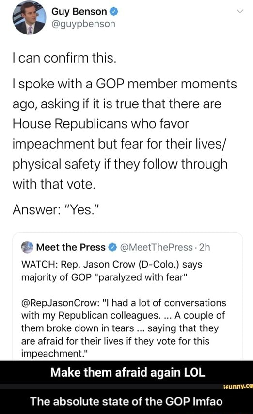 Guy Benson can confirm this. spoke with a GOP member moments ago, asking if it is true that there are House Republicans who favor impeachment but fear for their lives physical safety if they follow through with that vote. Answer Yes. Meet the Press MeetThePress WATCH Rep. Jason Crow D Colo. says majority of GOP paralyzed with fear RepJasonCrow had a lot of conversations with my Republican colleagues. A couple of them broke down in tears saying that they are afraid for their lives if they vote for this impeachment. Make them afraid again LOL The absolute state of the GOP Imfao The absolute state of the GOP lmfao meme