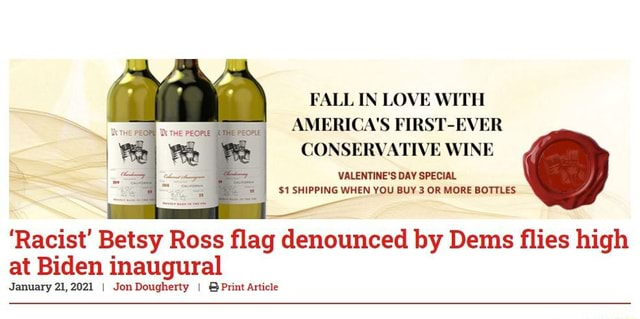 Yo, can not have shit without it bei ng racist any more. FALL IN LOVE WITH AMERICA'S FIRST EVER CONSERVATIVE WINE VALENTINE'S DAY SPECIAL $1 SHIPPING WHEN YOU BUY 3 OR MORE BOTTLES Racist Betsy Ross flag denounced by Dems flies high at Biden inaugural January 21,2021 I Jon Dougherty I Print Article memes