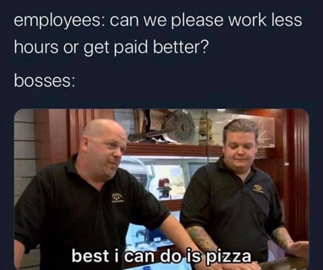 Employees can we please work less hours or get paid better oosses best memes