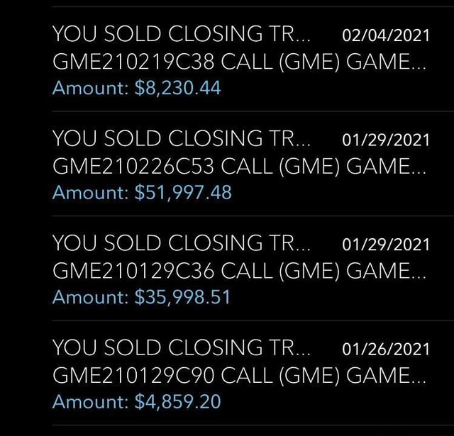 YOU SOLD CLOSING TR GME210219C38 CALL GME GAME Amount $8,230.44 YOU SOLD CLOSING TR GME210226C53 CALL GME GAME Amount $51,997.48 YOU SOLD CLOSING TR GME210129C36 CALL GME GAME Amount $35,998.51 YOU SOLD CLOSING TR GME210129C90 CALL GME GAME Amount $4,859.20 memes