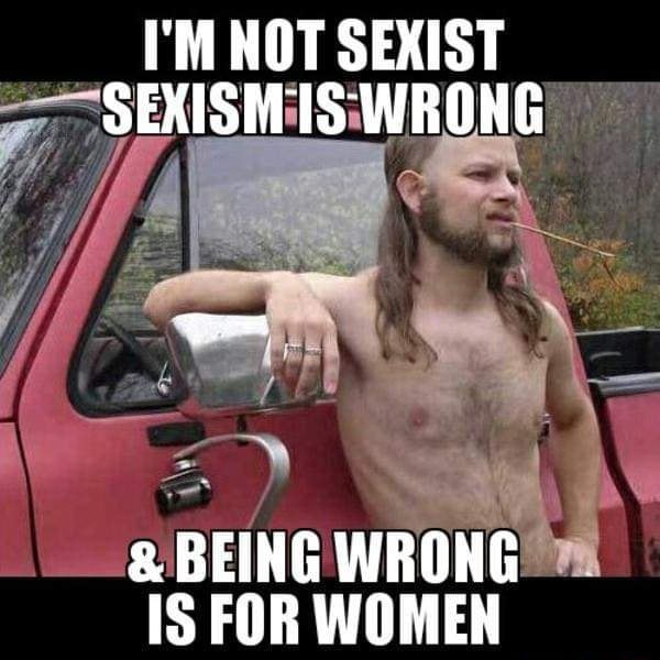 I'M NOT SEXIST SEXISMIS WRONG  and  BEING WRONG IS FOR WOMEN memes