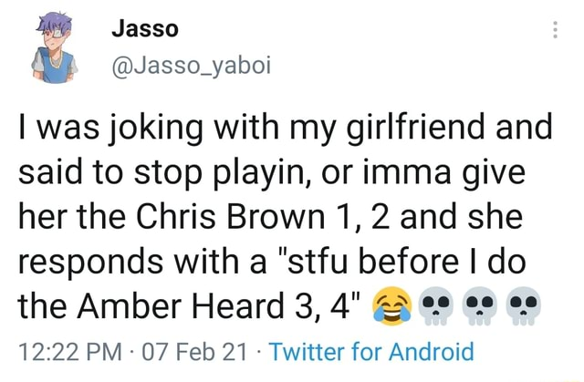 Jasso I was joking with my girlfriend and said to stop playin, or imma give her the Chris Brown 1, 2 and she responds with a stfu before I do the Amber Heard 3, 4 PM  07 Feb 21  Twitter for Android memes