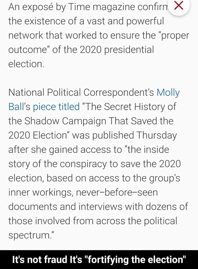 An expos by Time magazine confirm the existence of a vast and powerful network that worked to ensure the proper outcome of the 2020 presidential election. National Political Correspondent's Molly Ball's piece titled The Secret History of the Shadow Campaign That Saved the 2020 Election was published Thursday after she gained access to the inside story of the conspiracy to save the 2020 election, based on access to the group's inner workings, never before seen documents and interviews with dozens of those involved from across the political spectrum. It's not fraud It's fortifying the election  It's not fraud It's fortifying the election memes