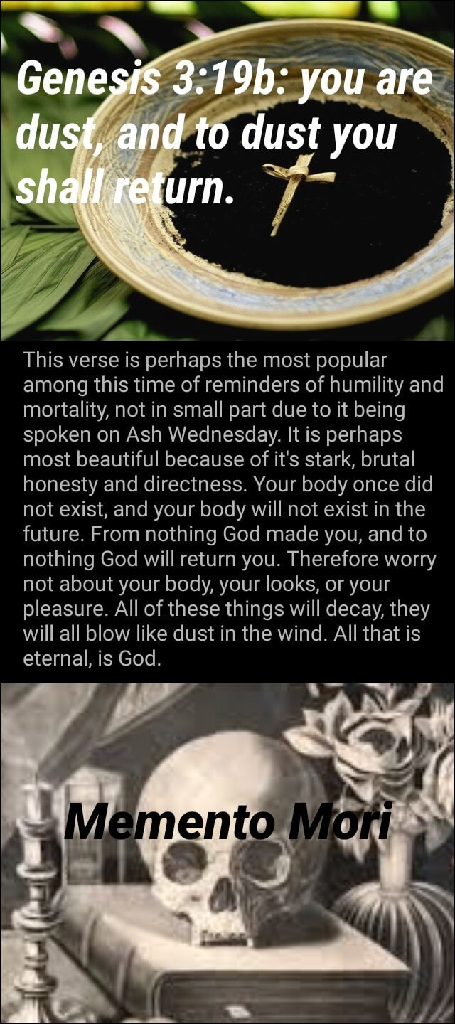 Genesis you are dust, and to dust you shall return. This verse is perhaps the most popular among this time of reminders of humility and mortality, not in small part due to it being spoken on Ash Wednesday. It is perhaps most beautiful because of it's stark, brutal honesty and directness. Your body once did not exist, and your body will not exist in the future. From nothing God made you, and to nothing God will return you. Therefore worry not about your body, your looks, or your pleasure. All of these things will decay, they will all blow like dust in the wind. All that is eternal, is God. AN meme