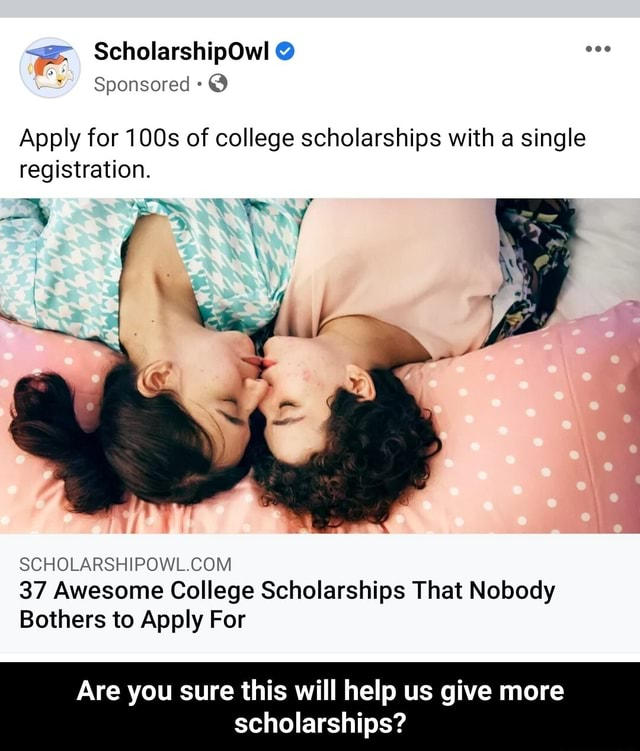 ScholarshipOwl  Sponsored  Apply for 100s of college scholarships with a single registration. 37 Awesome College Scholarships That Nobody Bothers to Apply For Are you sure this will help us give more scholarships  Are you sure this will help us give more scholarships meme