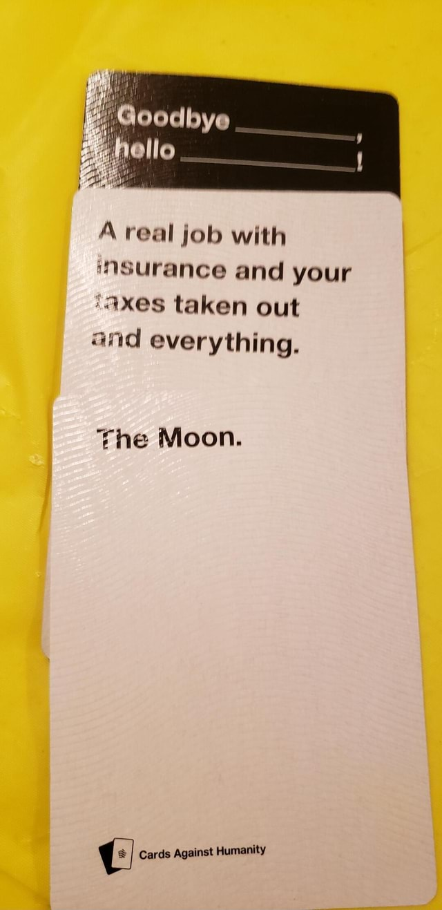 A real job with ASsurance and your xes taken out and everything. She Moon. Cards Against Humanity meme