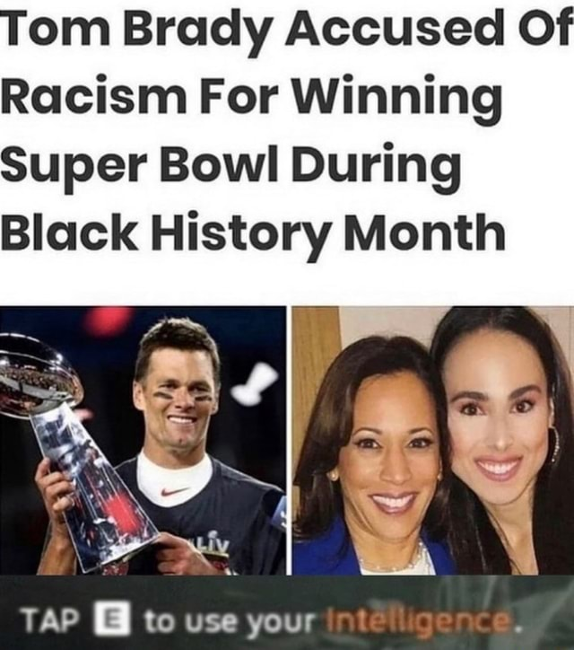 Om Brady Accused Of Racism For Winning Super Bowl During Black History Month TAP to use your memes