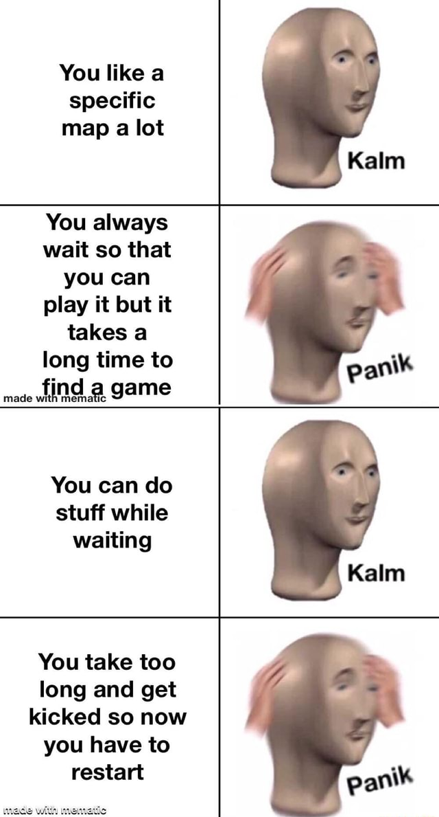 You like a specific map a lot You always wait so that you can play it but it takes a long time to made find Ic game You can do stuff while waiting You take too long and get kicked so now you have to restart meme