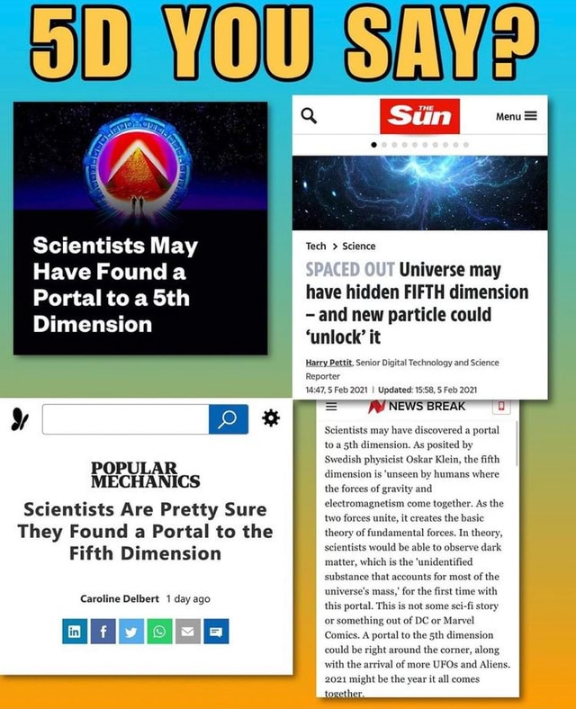 WY Scientists May Have Founda Portal to a Dimension POPULAR MECHANICS Scientists Are Pretty Sure They Found a Portal to the of Fifth Dimension Caroline Delbert 1 day ago Menu  SAN Tech  Science Universe may have hidden FIFTH dimension and new particle could unlock it Harry Pettit, Senior Digital Technology and Science Reporter Feb 2021 I Updated Feb 2021 NEWS BREAK Scientists may have discovered a portal h dimension. As Swedish physicist Oskar Klein, the fifth dimension is unseen by humans where the forces electrome netism come together. unite, it creates the basic theory of fundamental forces. In theory, scientists would be able to observe dark matter, which is the unidentified counts for most of the for the first time with this portal, This is not some sci fi story Comics. A portal to th