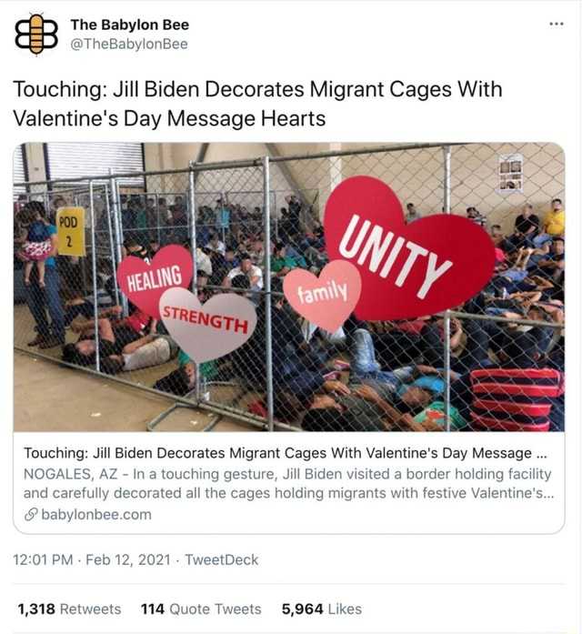 The Babylon Bee Touching Jill Biden Decorates Migrant Cages With Valentine's Day Message Hearts Touching Jill Biden Decorates Migrant Cages With Valentine's Day Message NOGALES, AZ  In touching gesture, Jill Biden visited border holding facility and carefully decorated all the cages holding migrants with festive Valentine's com PM  Feb 12, 2021  TweetDeck 1,818 Retwaets 114 Quote Tweets 6,964 Likes meme