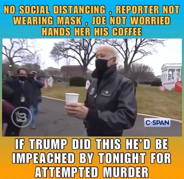 WEARING MASK JOE NOT WORRIED IF TRUMP DID THIS HE'D BE IMPEACHED BY TONIGHT FOR ATTEMPTED MURDER memes