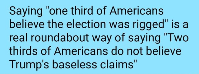 Saying one third of Americans believe the election was rigged is a real roundabout way of saying Two thirds of Americans do not believe Trump's baseless claims memes
