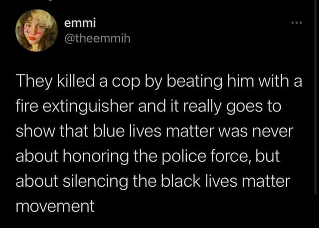 Emmi They killed a cop by beating him with a fire extinguisher and it really goes to show that blue lives matter was never about honoring the police force, but about silencing the black lives matter movement memes
