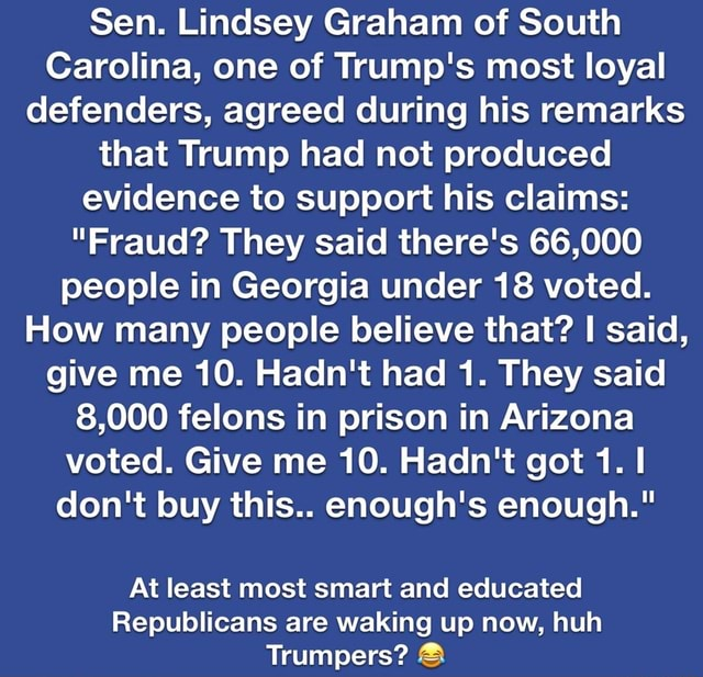 Sen. Lindsey Graham of South Carolina, one of Trump's most loyal defenders, agreed during his remarks that Trump had not produced evidence to support his claims Fraud They said there's 66,000 people in Georgia under 18 voted. How many people believe that I said, give me 10. Hadn't had 1. They said 8,000 felons in prison in Arizona voted. Give me 10. Hadn't got 1. do not buy this enough's enough. At least most smart and educated Republicans are waking up now, huh Trumpers and memes