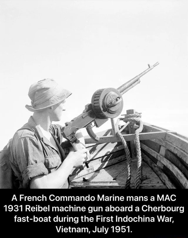 A French Commando Marine mans a MAC 1931 Reibel machine gun aboard a Cherbourg fast boat during the First Indochina War, Vietnam, July 1951. A French Commando Marine mans a MAC 1931 Reibel machine gun aboard a Cherbourg fast boat during the First Indochina War, Vietnam, July 1951 meme