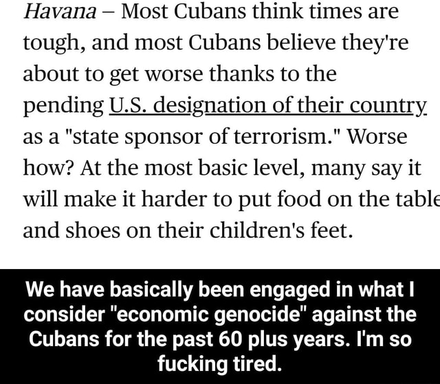 Havana Most Cubans think times are tough, and most Cubans believe they're about to get worse thanks to the pending U.S. designation of their country as a state sponsor of terrorism. Worse how At the most basic level, many say it will make it harder to put food on the table and shoes on their children's feet. We have basically been engaged in what I consider economic genocide against the Cubans for the past 60 plus years. I'm so fucking tired. We have basically been engaged in what I consider economic genocide against the Cubans for the past 60 plus years. I'm so fucking tired memes