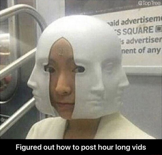 Figured out how to post hour long vids Figured out how to post hour long vids meme