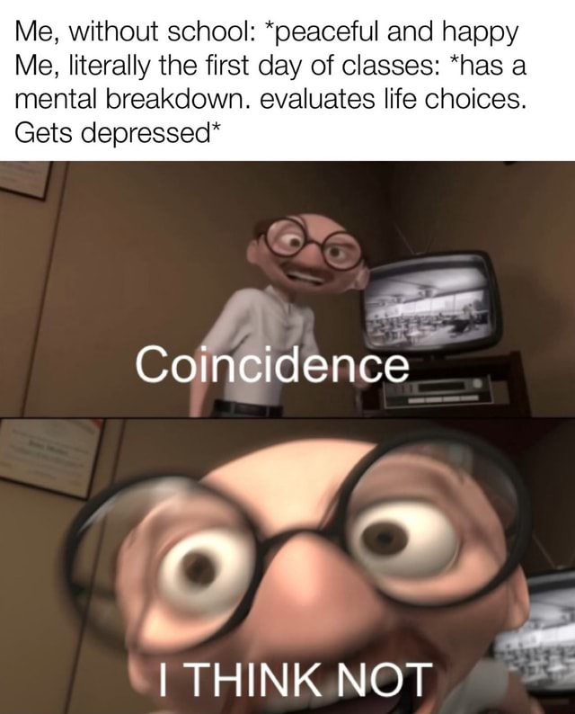 Me, without school *peaceful and happy Me, literally the first day of classes *has a mental breakdown. evaluates life choices. Gets depressed* Or Coincidence I THINK NOT meme