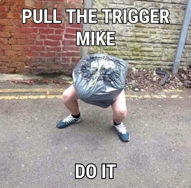 PULL THE TRIGGER MIKE memes