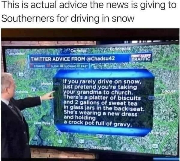 This is actual advice the news is giving to Southerners for driving in snow TWITTER ADVICE FR If you rarely drive on snow, just pretend you're taking grandma to church. here's platter of biscuits and 2 gallons of sweet tea In glass jars in the backseat. She's wearing a new dr and holding crock pot tull of gravy memes