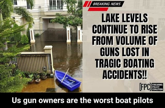 BREAKING LAKE LEVELS CONTINUE TO RISE FROM VOLUME OF GUNS LOST IN TRAGIC BOATING ACCIDENTS FIREARMS POLICY Us gun owners are the worst boat pilots  Us gun owners are the worst boat pilots memes