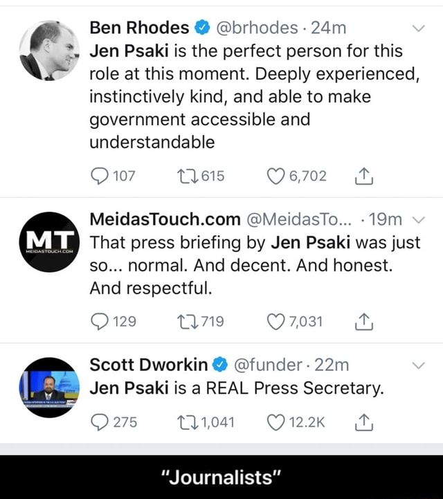 Ben Rhodes  brhodes Jen Psaki is the perfect person for this role at this moment. Deeply experienced, instinctively kind, and able to make government accessible and understandable MeidasTo 107 That press briefing by Jen Psaki was just so normal. And decent. And honest. And respectful. 129 7,031 Scott Dworkin Jan Psaki is a REAL Press Secretary. 275 Journalists  Journalists memes