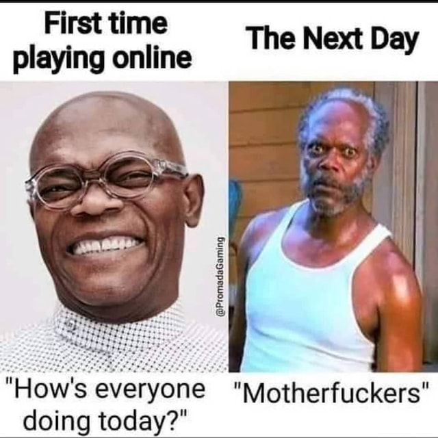 First time playing online The Next Day How's everyone Motherfuckers doina todav meme