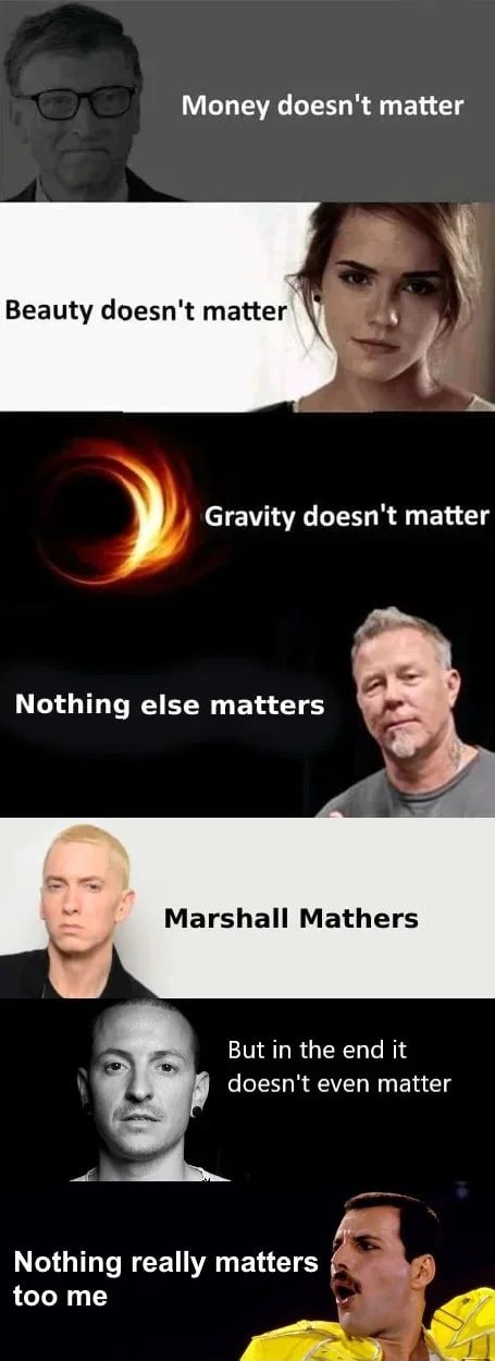Money doesn't matter Beauty doesn't matter  Gravity doesn't matter Nothing else matters Marshall Mathers But in the end it doesn't even matter Nothing really matters too me memes